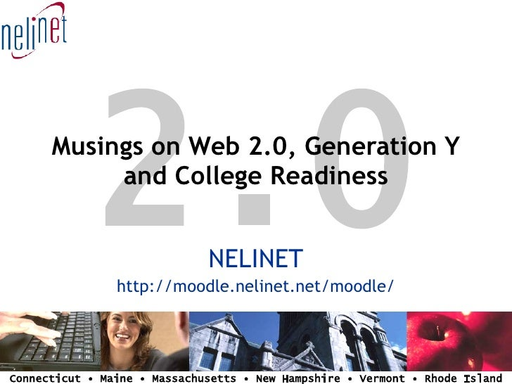 2.0       Musings on Web 2.0, Generation Y            and College Readiness                                 NELINET       ...