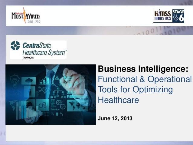 Business Intelligence:Functional & OperationalTools for OptimizingHealthcareJune 12, 20132010 - 2012