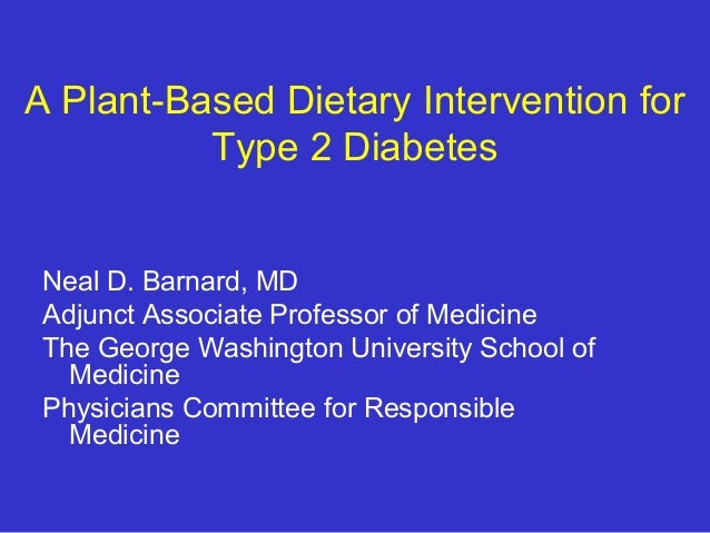 A Plant-Based Dietary Intervention for  Type 2 Diabetes  Neal D. Barnard, MD  Adjunct Associate Professor of Medicine  The...