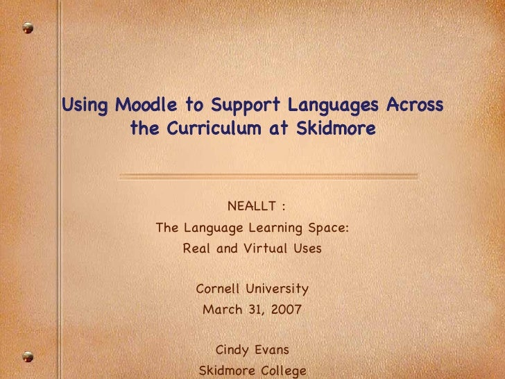 Using Moodle to Support Languages Across the Curriculum at Skidmore NEALLT : The Language Learning Space: Real and Virtual...