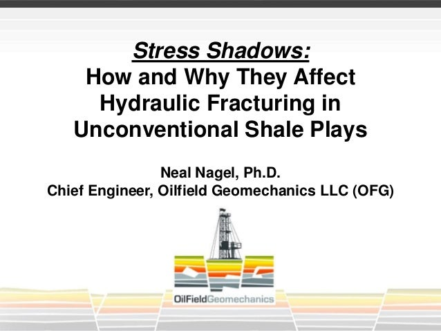 Stress Shadows: How and Why They Affect Hydraulic Fracturing in Unconventional Shale Plays Neal Nagel, Ph.D. Chief Enginee...