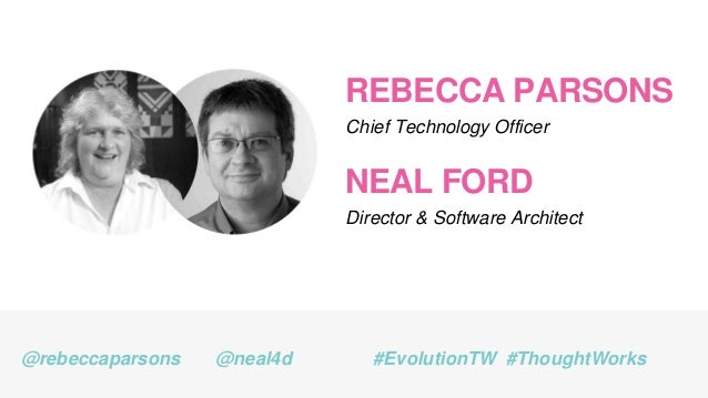 REBECCA PARSONS Chief Technology Officer @rebeccaparsons #EvolutionTW #ThoughtWorks NEAL FORD Director & Software Architec...