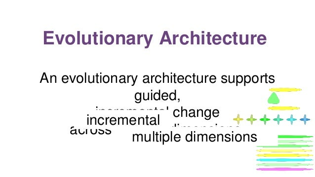 Evolutionary Architecture An evolutionary architecture supports guided, incremental change across multiple dimensions. gui...