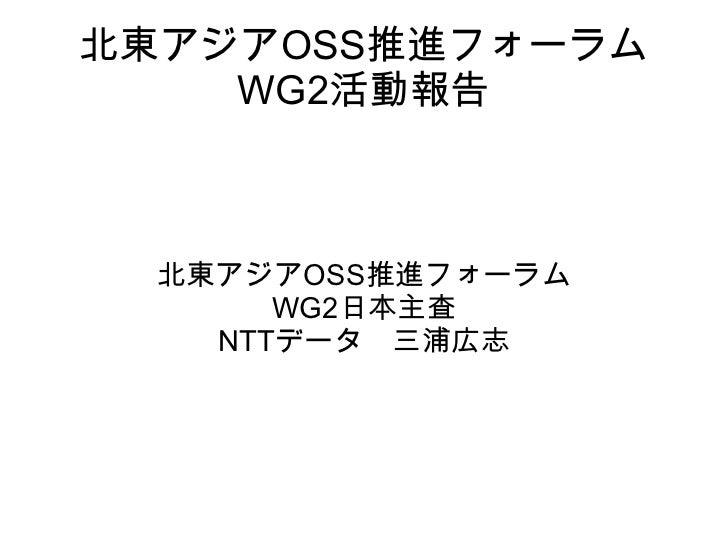 北東アジアOSS推進フォーラム WG2活動報告 北東アジアOSS推進フォーラム WG2日本主査 NTTデータ 三浦広志