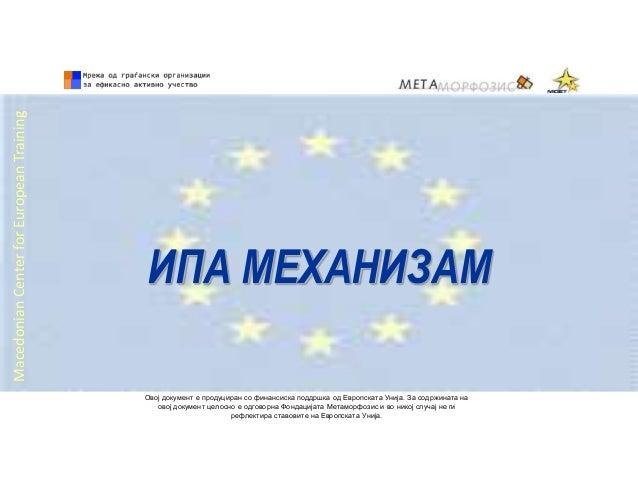 ИПА МЕХАНИЗАМ MacedonianCenterforEuropeanTraining Овој документ е продуциран со финансиска поддршка од Европската Унија. З...