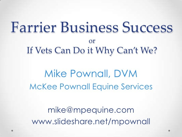 Farrier Business SuccessorIf Vets Can Do it Why Can't We?<br />Mike Pownall, DVM<br />McKee Pownall Equine Services<br />m...