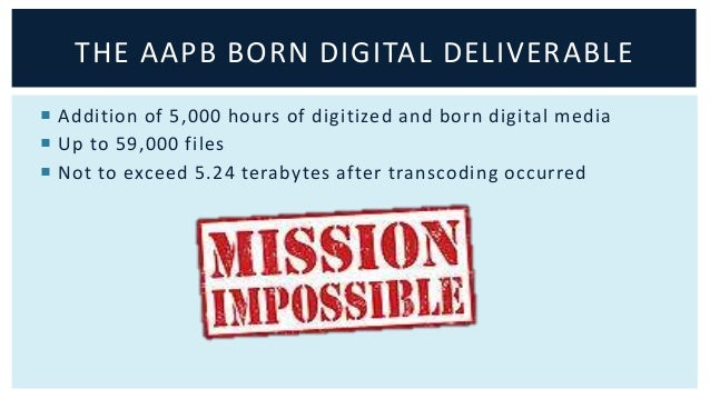 THE AAPB BORN DIGITAL DELIVERABLE   Addition of 5,000 hours of digitized and born digital media   Up to 59,000 files   ...