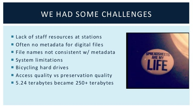 WE HAD SOME CHALLENGES   Lack of staff resources at stations   Often no metadata for digital files   File names not con...