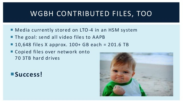 WGBH CONTRIBUTED FILES, TOO   Media currently stored on LTO-4 in an HSM system   The goal: send all video files to AAPB ...