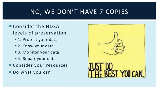 NO, WE DON'T HAVE 7 COPIES   Consider the NDSA  levels of preservation   1. Protect your data   2. Know your data   3....