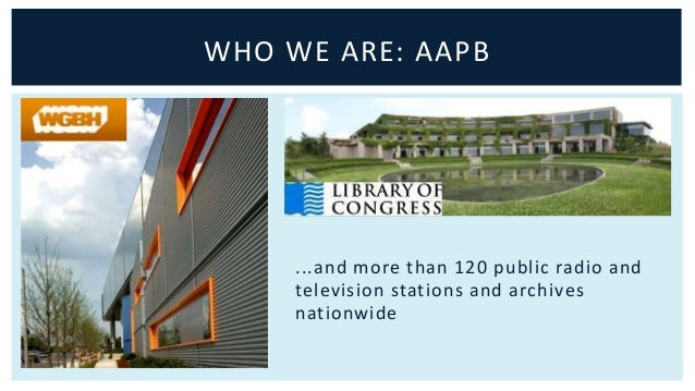 WHO WE ARE: AAPB  ...and more than 120 public radio and  television stations and archives  nationwide