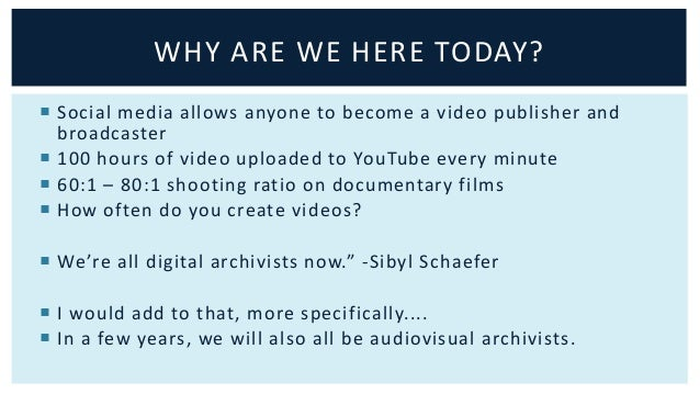 WHY ARE WE HERE TODAY?   Social media allows anyone to become a video publisher and  broadcaster   100 hours of video up...