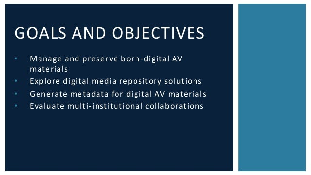 GOALS AND OBJECTIVES  • Manage and preserve born-digital AV  materials  • Explore digital media repository solutions  • Ge...