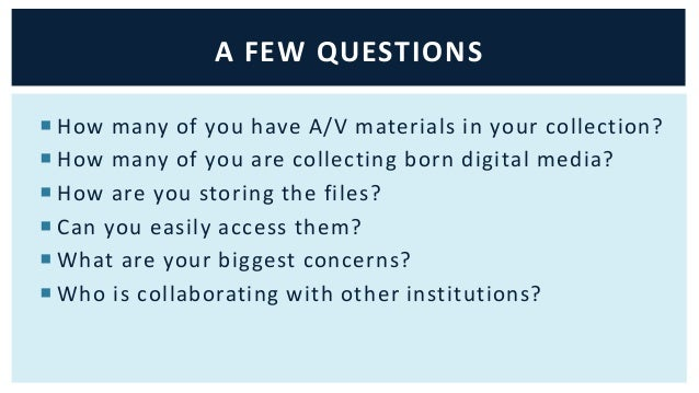 A FEW QUESTIONS   How many of you have A/V materials in your collection?   How many of you are collecting born digital m...