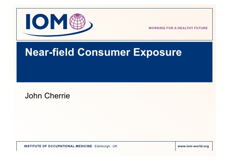 WORKING FOR A HEALTHY FUTURENear-field Consumer ExposureJohn CherrieINSTITUTE OF OCCUPATIONAL MEDICINE . Edinburgh . UK   ...