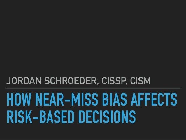HOW NEAR-MISS BIAS AFFECTS RISK-BASED DECISIONS JORDAN SCHROEDER, CISSP, CISM