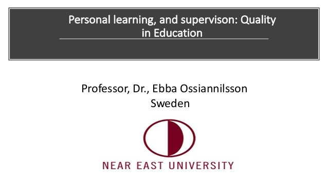 Personal learning, and supervison: Quality in Education Professor, Dr., Ebba Ossiannilsson Sweden