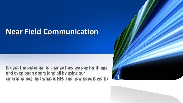 Near Field Communication It's got the potential to change how we pay for things and even open doors (and all by using our ...