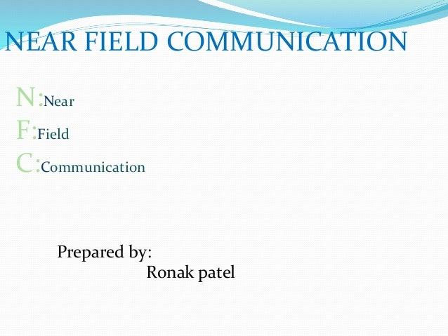 NEAR FIELD COMMUNICATION N:Near F:Field C:Communication Prepared by: Ronak patel