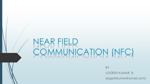 NEAR FIELD COMMUNICATION (NFC) BY LOGESH KUMAR. B (logeshkumar@ymail.com)