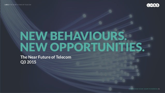 UNDERSTAND TODAY. SHAPE TOMORROW. The Near Future of Telecom Q3 2015 NEW BEHAVIOURS. NEW OPPORTUNITIES. LHBS // THE NEAR F...