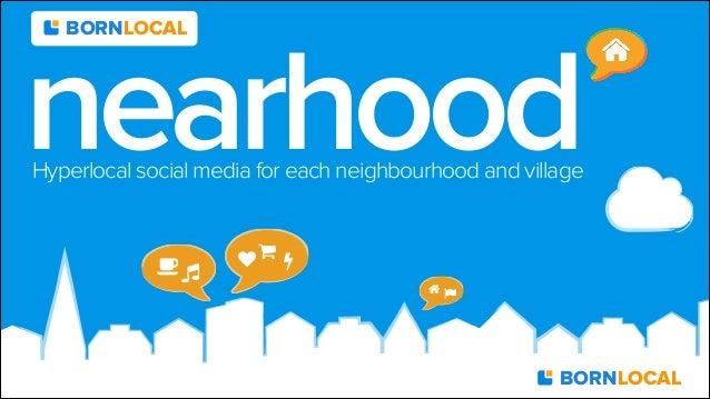 "!"" ♥ $ % & ' nearhoodHyperlocal social media for each neighbourhood and village BORNLOCAL BORNLOCAL"