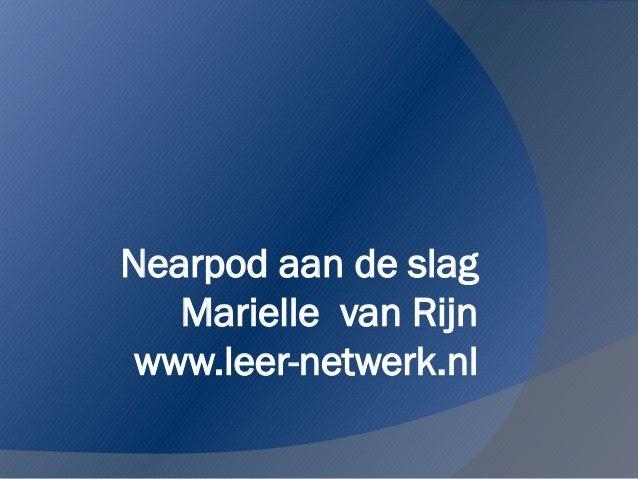 Nearpod aan de slag   Marielle van Rijn www.leer-netwerk.nl