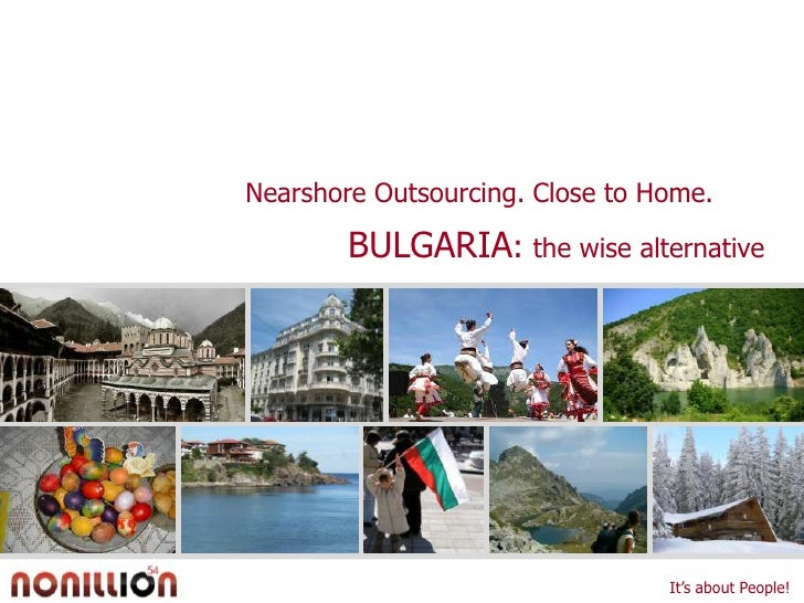 Nearshore Outsourcing. Close to Home.<br />BULGARIA: the wise alternative <br />It's about People!<br />