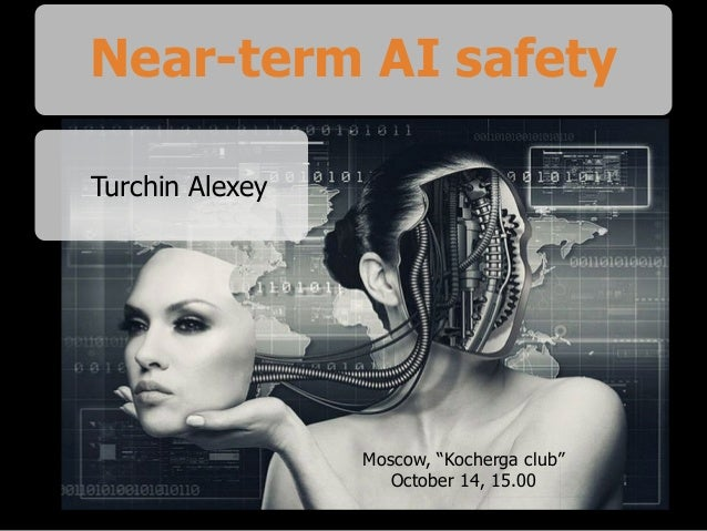 "Near-term AI safety Turchin Alexey Moscow, ""Kocherga club"" October 14, 15.00"