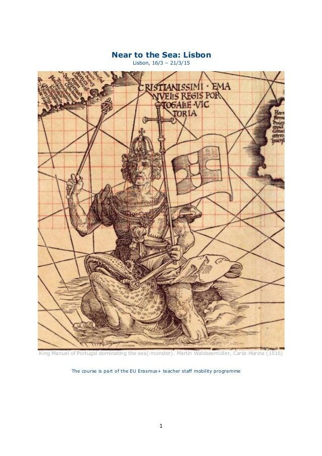 1 Near to the Sea: Lisbon Lisbon, 16/3 – 21/3/15 King Manuel of Portugal dominating the sea(-monster). Martin Waldseemülle...