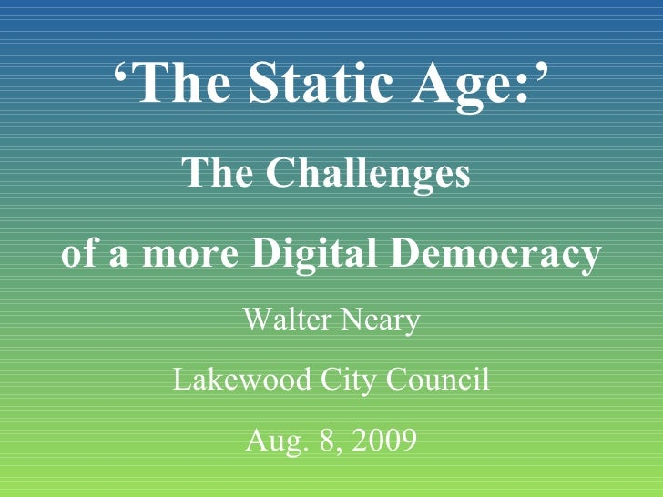 ' The Static Age:' The Challenges  of a more Digital Democracy Walter Neary Lakewood City Council Aug. 8, 2009