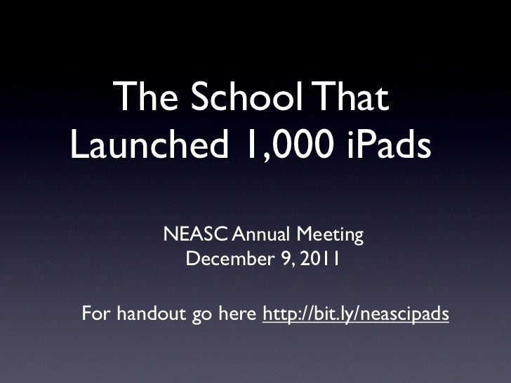 The School ThatLaunched 1,000 iPads         NEASC Annual Meeting           December 9, 2011For handout go here http://bit....