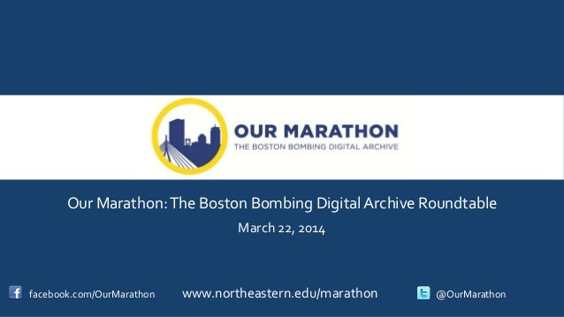 Our Marathon:The Boston Bombing Digital Archive Roundtable March 22, 2014 facebook.com/OurMarathon www.northeastern.edu/ma...