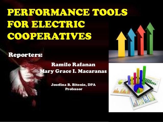 PERFORMANCE TOOLS FOR ELECTRIC COOPERATIVES Reporters: Ramilo Rafanan Mary Grace I. Macaranas Josefina B. Bitonio, DPA Pro...