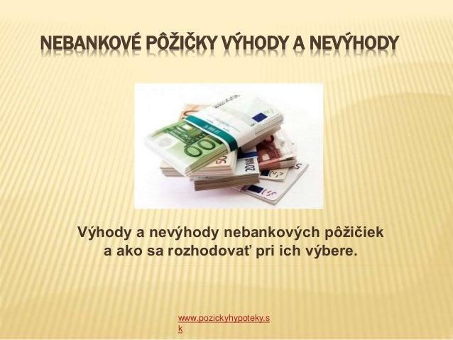 NEBANKOVÉ PÔŽIČKY VÝHODY A NEVÝHODY www.pozickyhypoteky.s k Výhody a nevýhody nebankových pôžičiek a ako sa rozhodovať pri...