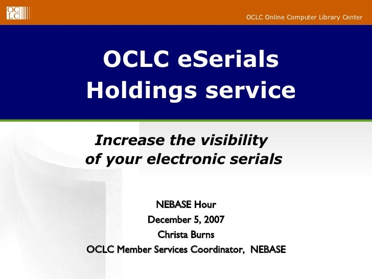 OCLC eSerials Holdings service Increase the visibility  of your electronic serials NEBASE Hour December 5, 2007 Christa Bu...