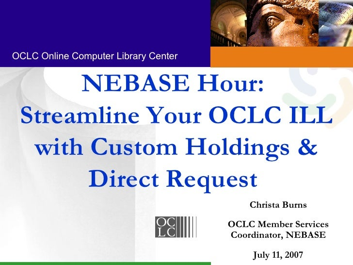 NEBASE Hour:  Streamline Your OCLC ILL with Custom Holdings & Direct Request  Christa Burns OCLC Member Services Coordinat...