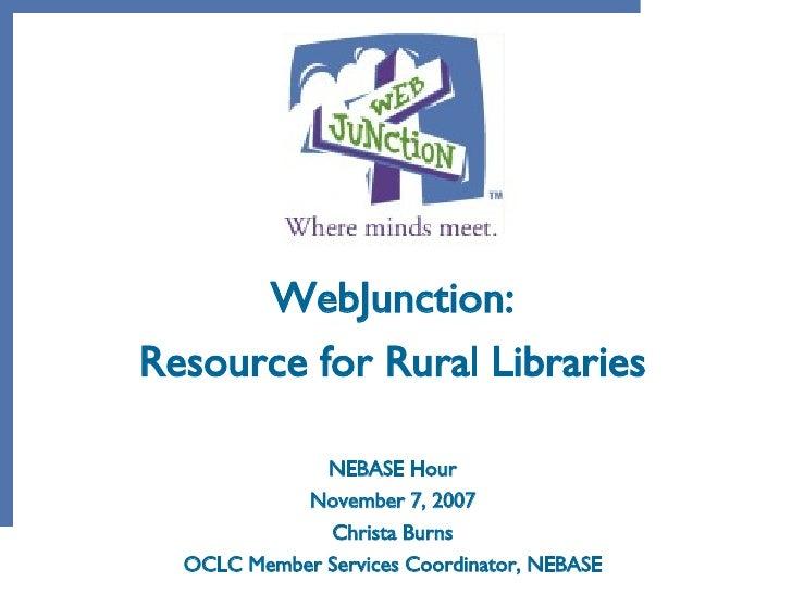 WebJunction: Resource for Rural Libraries NEBASE Hour November 7, 2007 Christa Burns OCLC Member Services Coordinator, NEB...