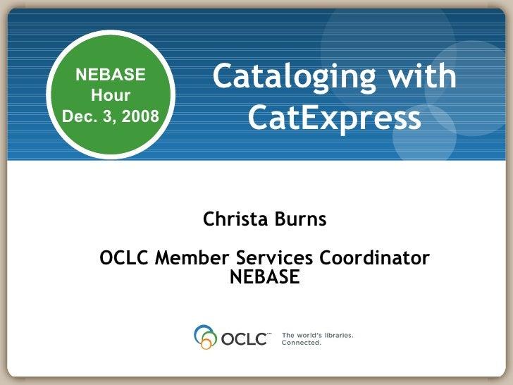 Cataloging with CatExpress Christa Burns OCLC Member Services Coordinator NEBASE NEBASE Hour Dec. 3, 2008