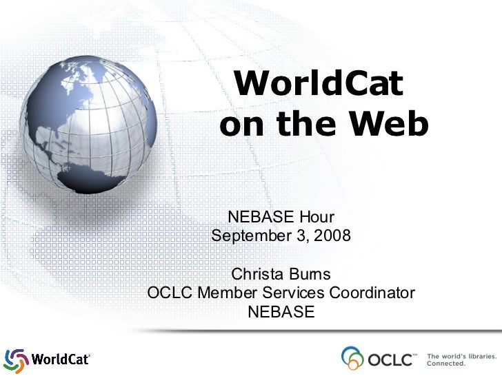 WorldCat  on the Web NEBASE Hour September 3, 2008 Christa Burns OCLC Member Services Coordinator NEBASE