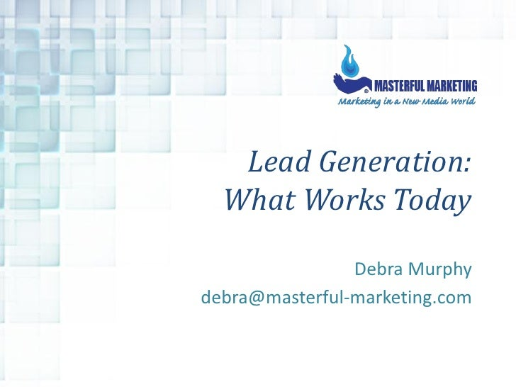 Lead Generation:   What Works Today                  Debra Murphy debra@masterful-marketing.com