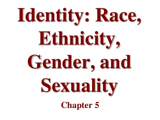 Identity: Race,  Ethnicity, Gender, and   Sexuality     Chapter 5