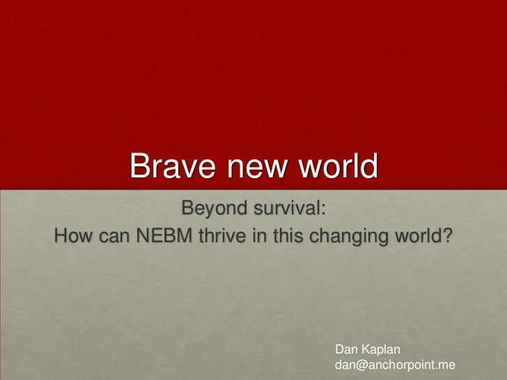 Brave new world<br />Beyond survival: <br />How can NEBM thrive in this changing world? <br />Dan Kaplan<br />dan@anchorpo...