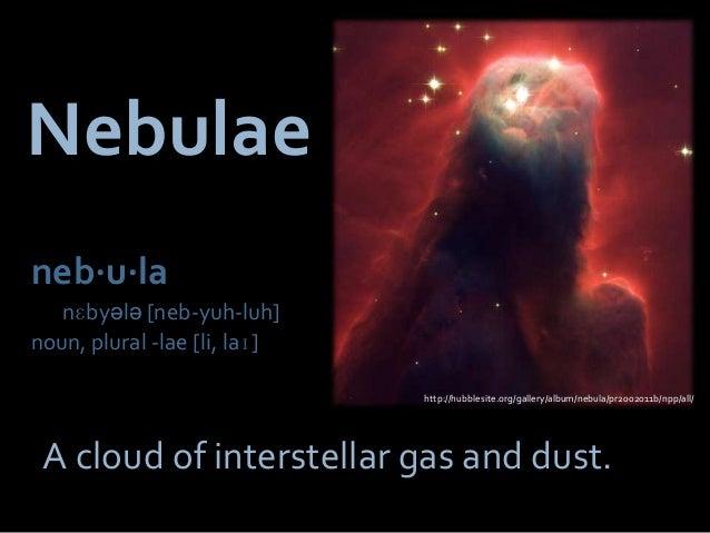 Nebulaeneb⋅u⋅la  nɛbyələ [neb-yuh-luh]noun, plural -lae [li, laɪ]                              http://hubblesite.org/galle...