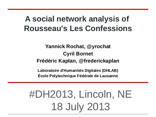 #DH2013, Lincoln, NE 18 July 2013 A social network analysis of Rousseau's Les Confessions Yannick Rochat, @yrochat Cyril B...