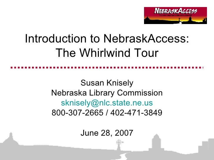 Introduction to NebraskAccess: The Whirlwind Tour Susan Knisely Nebraska Library Commission [email_address] 800-307-2665 /...