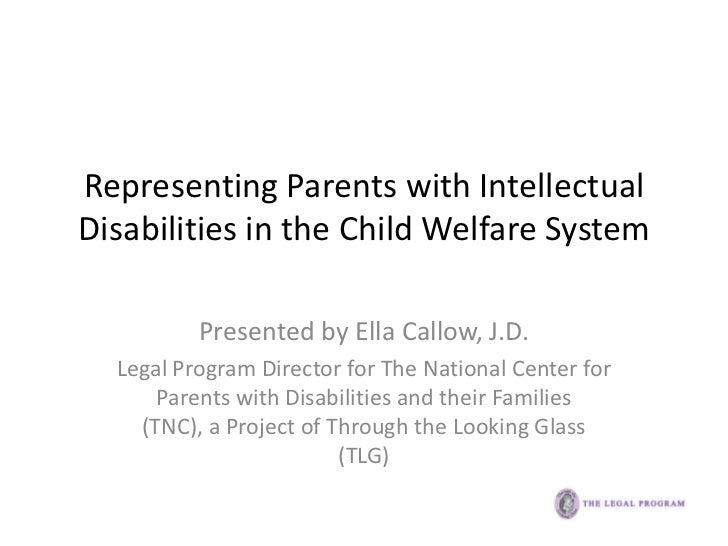 Representing Parents with IntellectualDisabilities in the Child Welfare System          Presented by Ella Callow, J.D.  Le...