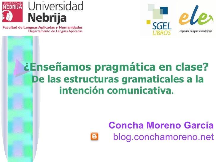 ¿Enseñamos pragmática en clase? De las estructuras gramaticales a la       intención comunicativa.                 Concha ...