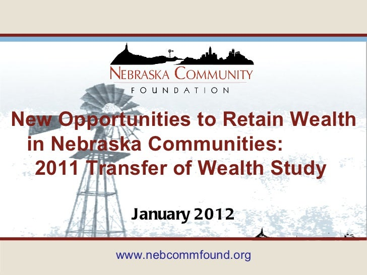 January 2012 New Opportunities to Retain Wealth in Nebraska Communities:  2011 Transfer of Wealth Study  www.nebcommfound....