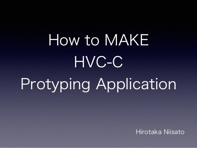 How to MAKE HVC-C Protyping Application Hirotaka Niisato